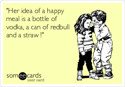 """Her idea of a happy meal is a bottle of vodka, a can of redbull and a straw !"""