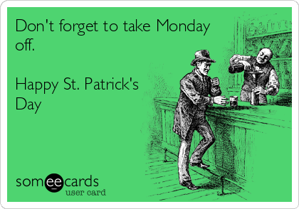 Don't forget to take Monday off.   Happy St. Patrick's Day