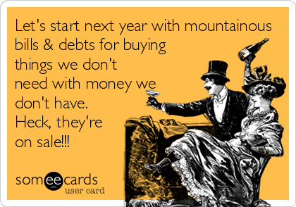Let's start next year with mountainous bills & debts for buying things we don't need with money we don't have. Heck, they're on sale!!!