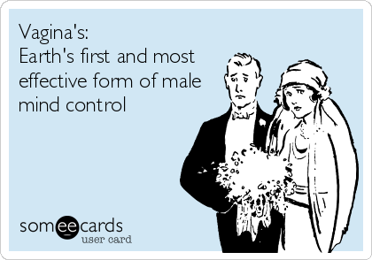 Vagina's: Earth's first and most  effective form of male mind control