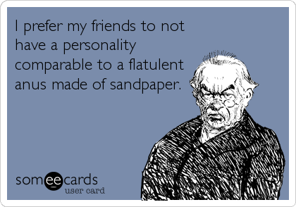 I prefer my friends to not have a personality comparable to a flatulent anus made of sandpaper.