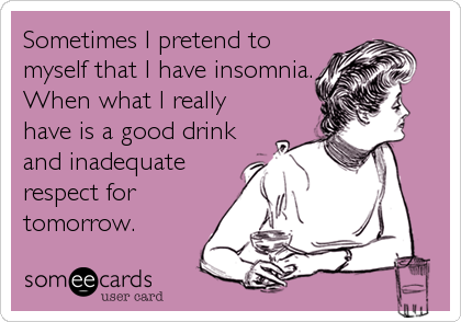 Sometimes I pretend to myself that I have insomnia.  When what I really have is a good drink and inadequate respect for tomorrow.
