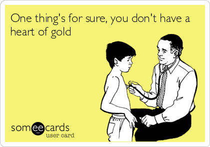 One thing's for sure, you don't have a heart of gold