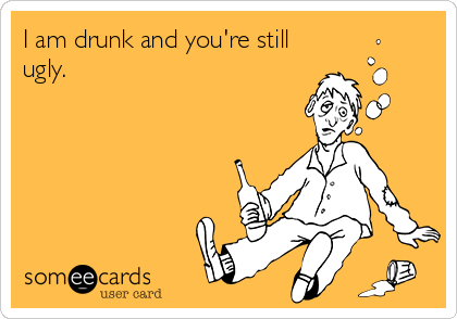 I am drunk and you're still ugly.