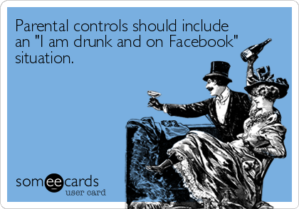 "Parental controls should include an ""I am drunk and on Facebook"" situation."