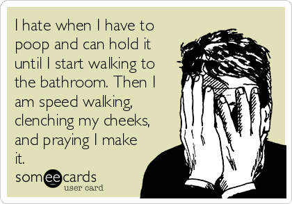I hate when I have to poop and can hold it until I start walking to the bathroom. Then I am speed walking, clenching my cheeks, and praying I make it.