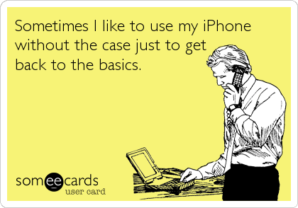 Sometimes I like to use my iPhone without the case just to get back to the basics.