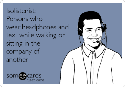Isolistenist:  Persons who wear headphones and text while walking or  sitting in the company of another