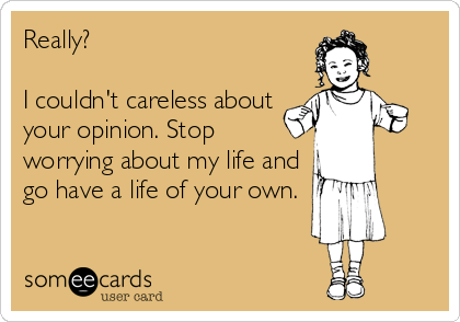 Really?   I couldn't careless about your opinion. Stop worrying about my life and go have a life of your own.