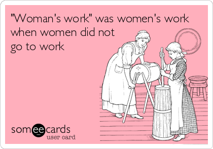 """Woman's work"" was women's work when women did not go to work"