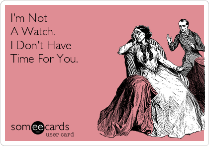 I'm Not  A Watch. I Don't Have  Time For You.