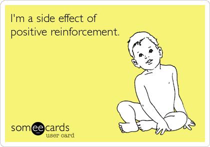 I'm a side effect of positive reinforcement.