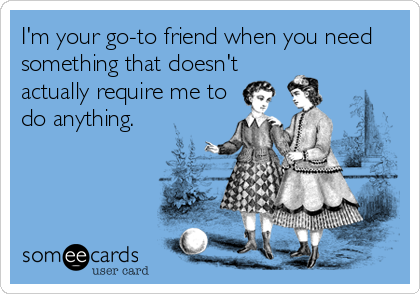 I'm your go-to friend when you need something that doesn't actually require me to do anything.