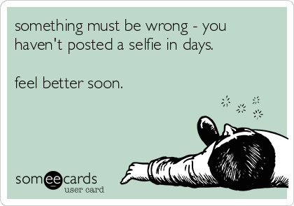 something must be wrong - you haven't posted a selfie in days.  feel better soon.