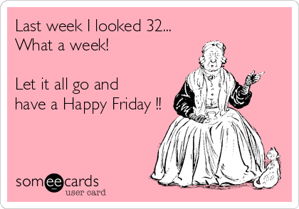 Last week I looked 32...  What a week!   Let it all go and have a Happy Friday !!