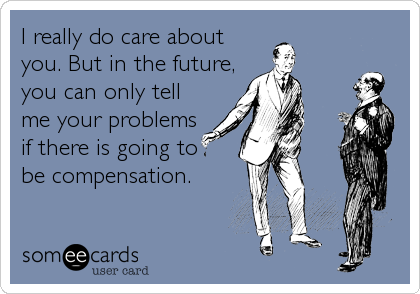 I really do care about you. But in the future, you can only tell me your problems if there is going to be compensation.