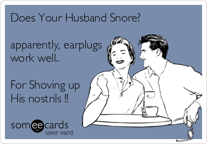 Does Your Husband Snore?  apparently, earplugs work well..  For Shoving up His nostrils !!