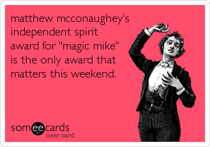 "matthew mcconaughey's  independent spirit award for ""magic mike"" is the only award that matters this weekend."