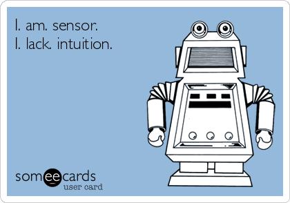 I. am. sensor.  I. lack. intuition.