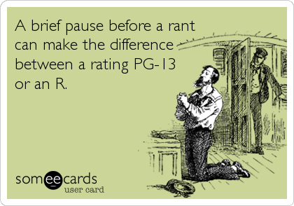 A brief pause before a rant can make the difference between a rating PG-13 or an R.