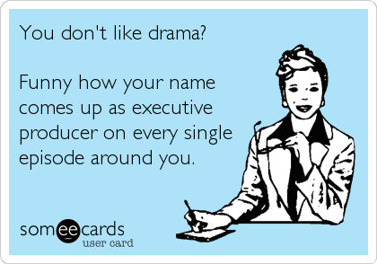 You don't like drama?  Funny how your name  comes up as executive producer on every single episode around you.