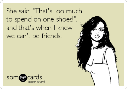 "She said: ""That's too much to spend on one shoes!"", and that's when I knew we can't be friends."