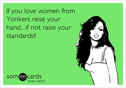 If you love women from Yonkers raise your hand....if not raise your standards!!