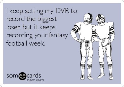 I keep setting my DVR to record the biggest loser, but it keeps recording your fantasy football week.