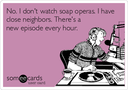 No. I don't watch soap operas. I have close neighbors. There's a new episode every hour.