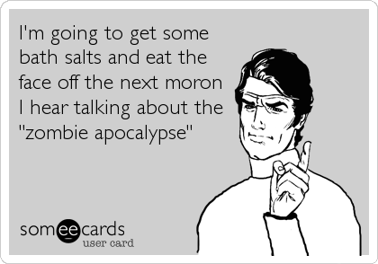 """I'm going to get some bath salts and eat the face off the next moron I hear talking about the """"zombie apocalypse"""""""