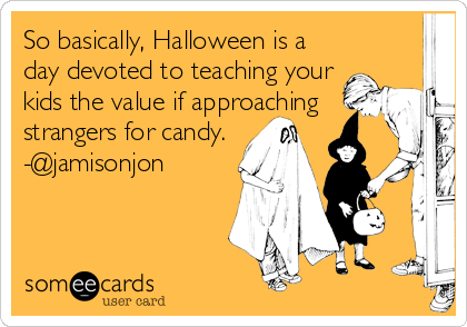 So basically, Halloween is a day devoted to teaching your kids the value if approaching strangers for candy. -@jamisonjon
