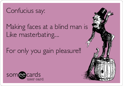 Confucius say:  Making faces at a blind man is Like masterbating....  For only you gain pleasure!!