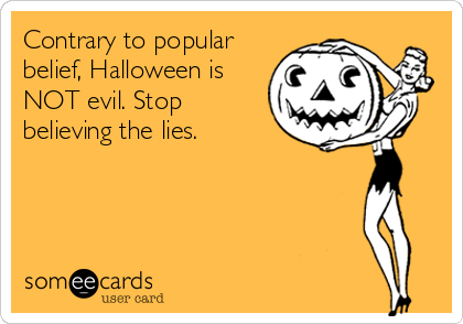 Contrary to popular belief, Halloween is NOT evil. Stop believing the lies.