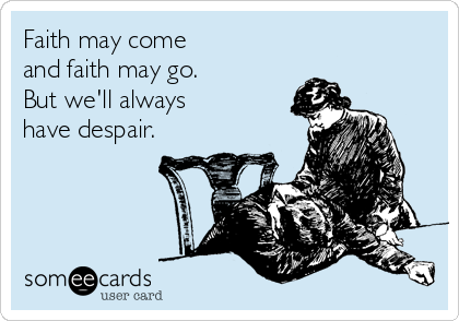 Faith may come and faith may go.  But we'll always  have despair.