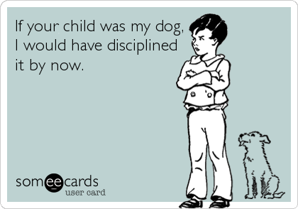 If your child was my dog, I would have disciplined it by now.