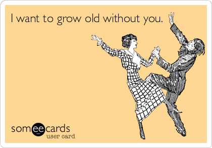 I want to grow old without you.