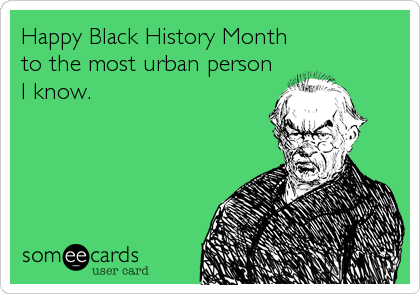 Happy Black History Month  to the most urban person I know.