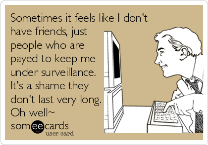 Sometimes it feels like I don't have friends, just  people who are payed to keep me under surveillance.  It's a shame they don't last very long. Oh well~