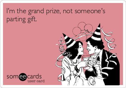 I'm the grand prize, not someone's parting gift.