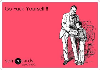 Go Fuck Yourself !!
