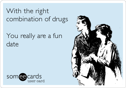 With the right combination of drugs  You really are a fun date