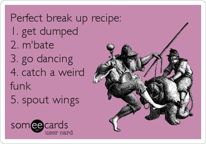 Perfect break up recipe:   1. get dumped  2. m'bate  3. go dancing 4. catch a weirdfunk5. spout wings