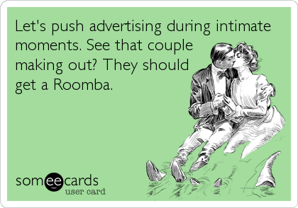 Let's push advertising during intimate moments. See that couple making out? They should get a Roomba.