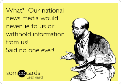 What?  Our national news media would never lie to us or withhold information from us!  Said no one ever!