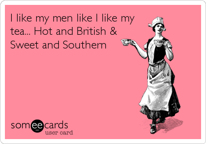 I like my men like I like my tea... Hot and British & Sweet and Southern