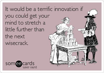 It would be a terrific innovation if you could get your mind to stretch a little further than the next wisecrack.