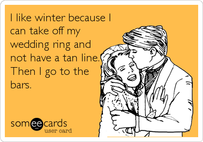 I like winter because I can take off my wedding ring and not have a tan line. Then I go to the bars.