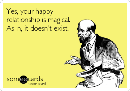 Yes, your happy relationship is magical. As in, it doesn't exist.