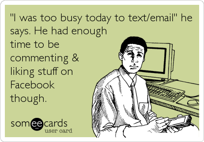 """I was too busy today to text/email"" he says. He had enough time to be commenting & liking stuff on Facebook though."
