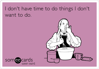 I don't have time to do things I don't want to do.